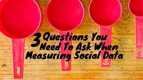3 Questions You Need To Ask When Measuring Social Data