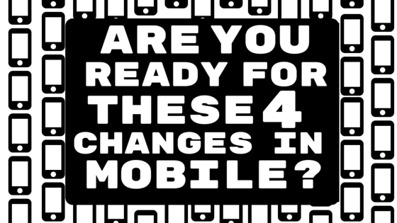 Are You Ready For These 4 Changes in Mobile?