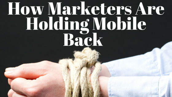 How Marketers Are Holding Mobile Back