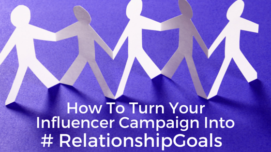 How To Turn Your Influencer Marketing Campaign Into #RelationshipGoals