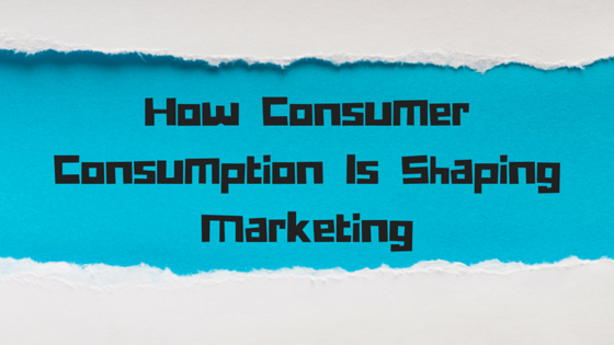 How Consumer Consumption Is Shaping Marketing