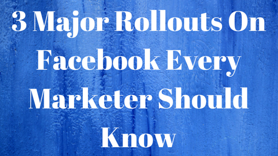 3 Major Rollouts On Facebook Every Marketer Should Know