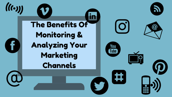 The Benefits Of Monitoring & Analyzing Your Marketing Channels
