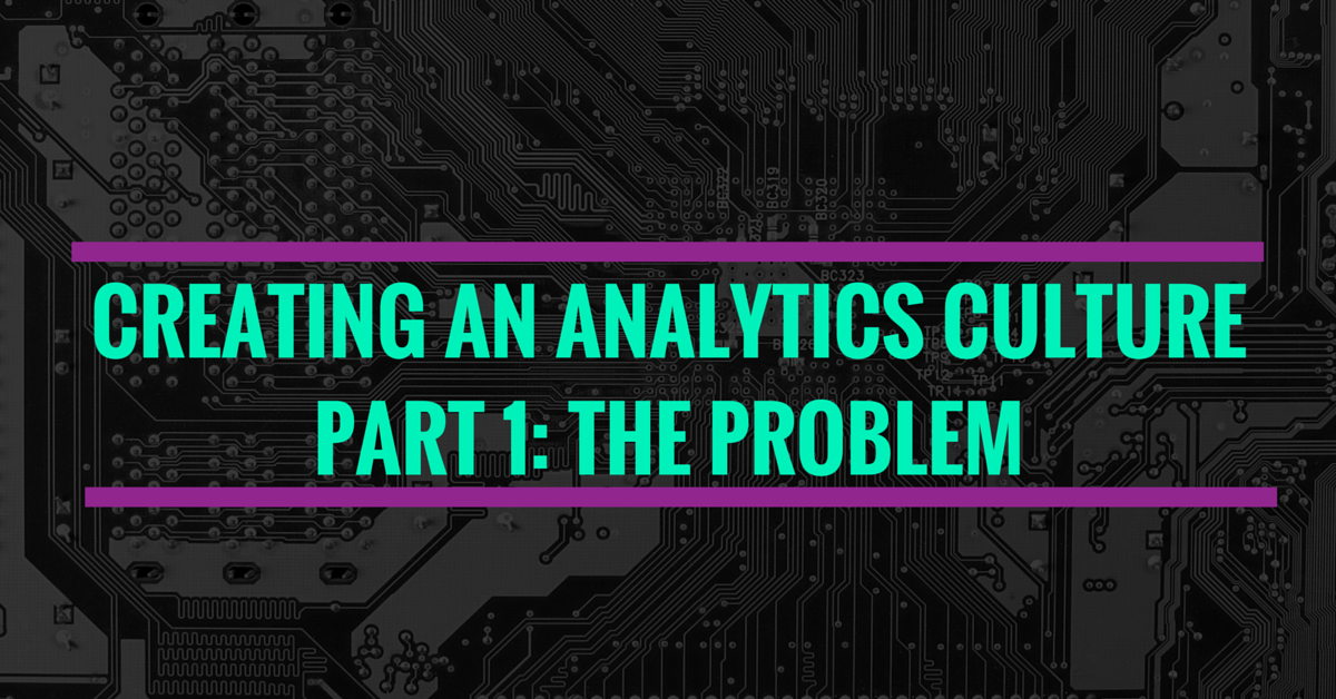 Creating An Analytics Culture: The Problem